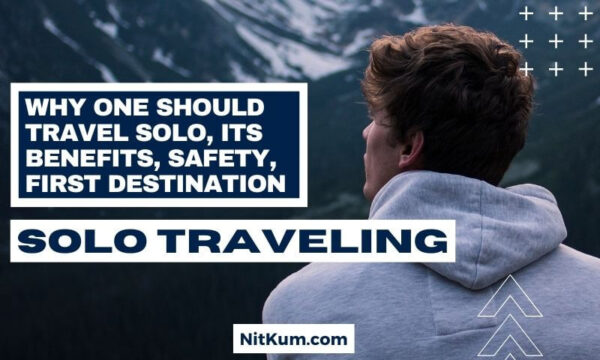 Why One Should Travel Solo, Its Benefits, Safety, Places, Solo Traveling For Male & Female